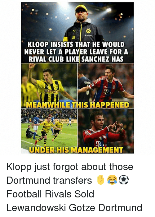 Club, Football, and Memes: JK  KLOOP INSISTS THAT HE WOULD  NEVER LET A PLAYER LEAVE FOR A  RIVAL CLUB LIKE SANCHEZ HAS  MEANWHILE THIS HAPPENED  UNDER HIS MANAGEMENT Klopp just forgot about those Dortmund transfers ✋😂⚽️ Football Rivals Sold Lewandowski Gotze Dortmund