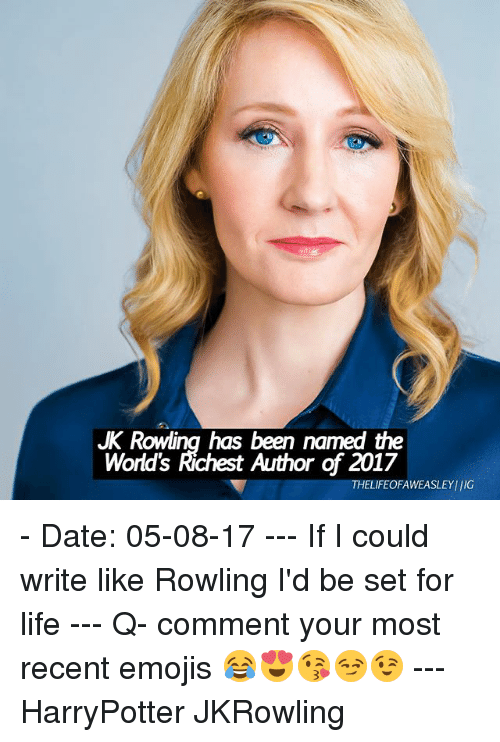 jkrowling: JK Rowling has been named the  World's Richest Author of 2017  THELIFEOFAWEASLEYIIG - Date: 05-08-17 --- If I could write like Rowling I'd be set for life --- Q- comment your most recent emojis 😂😍😘😏😉 --- HarryPotter JKRowling