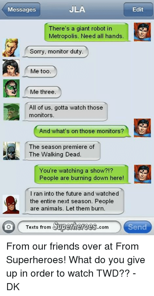 Texts From Superheros: JLA  Messages  Edit  There's a giant robot in  Metropolis. Need all hands  Sorry, monitor duty  Me too.  Me three.  All of us, gotta watch those  monitors.  And what's on those monitors?  The season premiere of  The Walking Dead.  You're watching a show?!?  People are burning down here  I ran into the future and watched  the entire next season. People  are animals. Let them burn.  Texts from  Superheroes  Send  com From our friends over at From Superheroes! What do you give up in order to watch TWD?? -DK