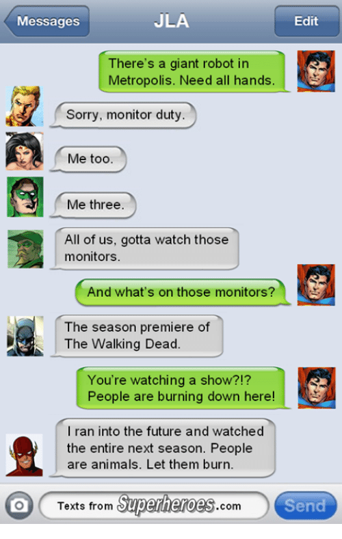 Texts From Superheros: JLA  Messages  Edit  There's a giant robot in  Metropolis. Need all hands  Sorry, monitor duty  Me too.  Me three  All of us, gotta watch those  monitors.  And what's on those monitors?  The season premiere of  The Walking Dead.  You're watching a show?!?  People are burning down here!  I ran into the future and watched  the entire next season. People  are animals. Let them burn.  Texts from Superheroes  Send  Com