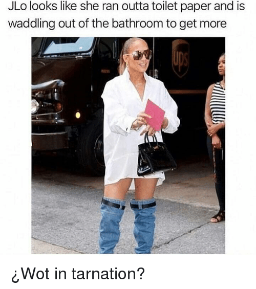 JLo, Memes, and Outta: JLo looks like she ran outta toilet paper and is  waddling out of the bathroom to get more ¿Wot in tarnation?