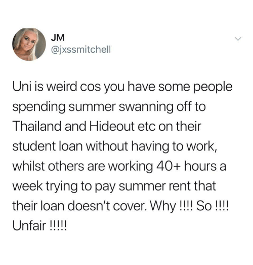 Thailand: JM  @jxssmitchell  Uni is weird cos you have some people  spending summer swanning off to  Thailand and Hideout etc on their  student loan without having to work,  whilst others are working 40+ hours a  week trying to pay summer rent that  their loan doesn't cover. Why!!! So!!!!  Unfair !!!!