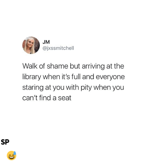 Library, Pity, and Walk of Shame: JM  @jxssmitchell  Walk of shame but arriving at the  library when it's full and everyone  staring at you with pity when you  can't find a seat  SP 😅