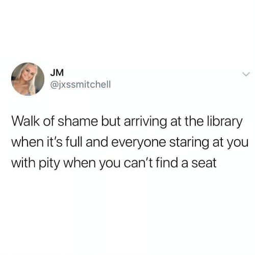 Pity: JM  @jxssmitchell  Walk of shame but arriving at the library  when it's full and everyone staring at you  with pity when you can't find a seat