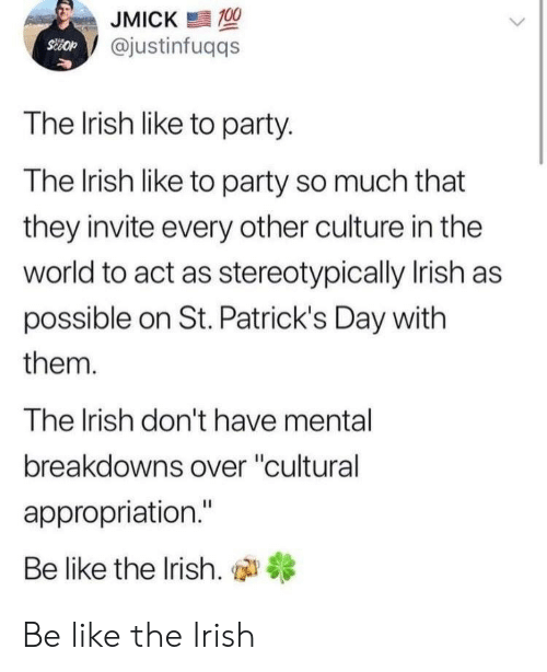 """appropriation: JMICK  @justinfuqqs  The Irish like to party.  The lrish like to party so much that  they invite every other culture in the  world to act as stereotypically Irish as  possible on St. Patrick's Day with  them.  The Irish don't have mental  breakdowns over """"cultural  appropriation.""""  Be like the Irish, di Be like the Irish"""