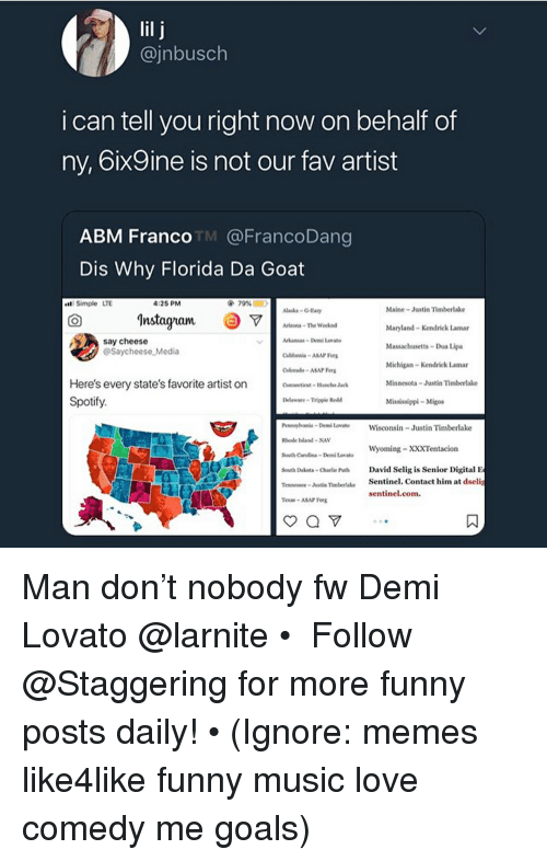 Juste: @jnbusch  i can tell you right now on behalf of  ny, 6ix9ine is not our fav artist  ABM Franco TM @@FrancoDang  Dis Why Florida Da Goat  Simple LTE  :26 PM  Maine-Justin Timberlake  Maryland Kendrick Lamar  Massachusetts-Dua Lipa  Michigan- Kendrick Lamar  Minnesota·Justin Timberlake  Mississippi-Migos  Instagham  rios-TheWeek  say cheese  @Saycheese Media  Here's every state's favorite artist on  Spotify.  Delware-Tigple Redd  ennani-De Lrato Wisconsin Justin Timberlake  hode Isla NAY  South Casa DemiLo  South Dakets-Charlie Puth David Sclig is Senior Digital E  Tennece-Juste TimberaleSentinel. Contact him at dselig  Texas-ASAP Ferg  Wyoming-XXXTentacion  sentinel.com. Man don't nobody fw Demi Lovato @larnite • ➫➫➫ Follow @Staggering for more funny posts daily! • (Ignore: memes like4like funny music love comedy me goals)