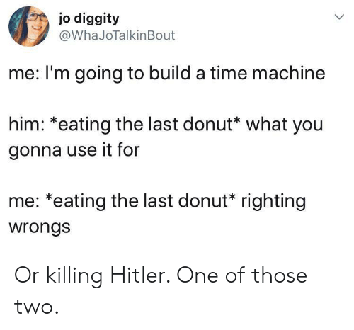 Wrongs: jo diggity  @WhaJoTalkinBout  me: I'm going to build a time machine  him: *eating the last donut* what you  gonna use it for  me: *eating the last donut* righting  wrongs Or killing Hitler. One of those two.