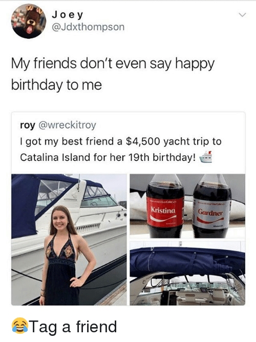 Best Friend, Birthday, and Friends: Jo e y  @Jdxthompson  My friends don't even say happy  birthday to me  roy @wreckitroy  I got my best friend a $4,500 yacht trip to  Catalina Island for her 19th birthday!  Kristina  Gardner 😂Tag a friend