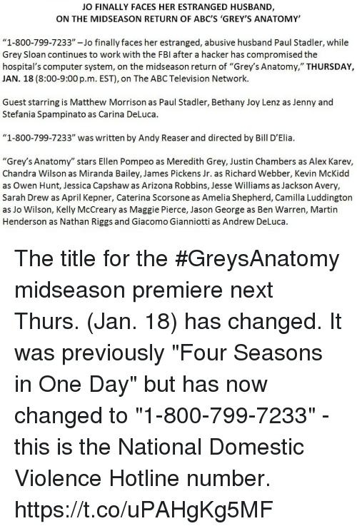 "Abc, Fbi, and Martin: JO FINALLY FACES HER ESTRANGED HUSBAND,  ON THE MIDSEASON RETURN OF ABC'S 'GREY'S ANATOMY'  ""1-800-799-7233""-Jo finally faces her estranged, abusive husband Paul Stadler, while  Grey Sloan continues to work with the FBI after a hacker has compromised the  hospital's computer system, on the midseason return of ""Grey's Anatomy,"" THURSDAY,  JAN. 18 (8:00-9:00 p.m. EST), on The ABC Television Network.  Guest starring is Matthew Morrison as Paul Stadler, Bethany Joy Lenz as Jenny and  Stefania Spampinato as Carina DeLuca.  ""1-800-799-7233"" was written by Andy Reaser and directed by Bill D'Elia.  ""Grey's Anatomy"" stars Ellen Pompeo as Meredith Grey, Justin Chambers as Alex Karev,  Chandra Wilson as Miranda Bailey, James Pickens Jr. as Richard Webber, Kevin McKidd  as Owen Hunt, Jessica Capshaw as Arizona Robbins, Jesse Williams as Jackson Avery.  Sarah Drew as April Kepner, Caterina Scorsone as Amelia Shepherd, Camilla Luddington  as Jo Wilson, Kelly McCreary as Maggie Pierce, Jason George as Ben Warren, Martin  Henderson as Nathan Riggs and Giacomo Gianniotti as Andrew DeLuca. The title for the #GreysAnatomy midseason premiere next Thurs. (Jan. 18) has changed.  It was previously ""Four Seasons in One Day"" but has now changed to ""1-800-799-7233"" - this is the National Domestic Violence Hotline number. https://t.co/uPAHgKg5MF"
