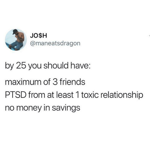 ptsd: JO$H  @maneatsdragon  by 25 you should have:  maximum of 3 friends  PTSD from at least 1 toxic relationship  no money in savings