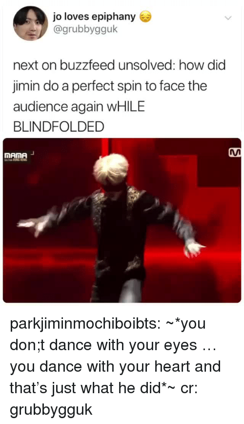 unsolved: jo loves epiphany  @grubbygguk  next on buzzfeed unsolved: how did  jimin do a perfect spin to face the  audience again WHILE  BLINDFOLDED  MAnA  mAme parkjiminmochiboibts: ~*you don;t dance with your eyes … you dance with your heart and that's just what he did*~ cr: grubbygguk