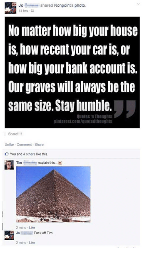 Stay Humble: Jo shared Nonpoint's photo  14 hrs  No matter how big your house  is, hoWrecent your caris, or  how big your bank accountis.  Our graves Will always be the  same size, Stay humble.  Quotes Thoughts  uinterest.com/quoted houghts  Share!!!!  Unlike Comment Share  You and 4 others like this.  Tim explain this  2 mins Like  Fuck off Tim  Jo