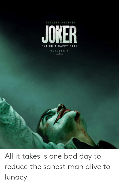 happy face: JOA Q UIN PHOENIX  JOKER  PUT ON A HAPPY FACE  O CTOBER 4 All it takes is one bad day to reduce the sanest man alive to lunacy.