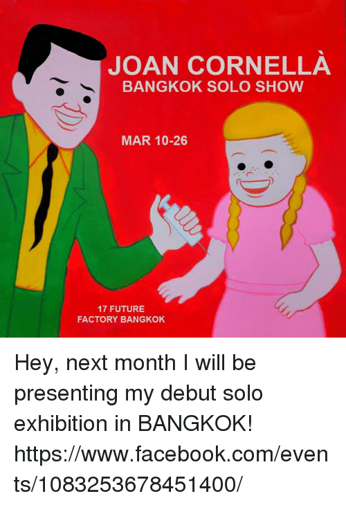 factorial: JOAN CORNELL A  BANGKOK SOLO SHOW  MAR 10-26  17 FUTURE  FACTORY BANGKOK Hey, next month I will be presenting my debut solo exhibition in BANGKOK! https://www.facebook.com/events/1083253678451400/