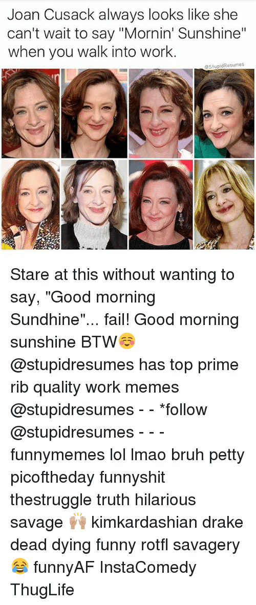 "Bruh, Drake, and Fail: Joan Cusack always looks like she  can't wait to say ""Mornin' Sunshine""  when you walk into work.  @StupidResumes Stare at this without wanting to say, ""Good morning Sundhine""... fail! Good morning sunshine BTW☺️ @stupidresumes has top prime rib quality work memes @stupidresumes - - *follow @stupidresumes - - - funnymemes lol lmao bruh petty picoftheday funnyshit thestruggle truth hilarious savage 🙌🏽 kimkardashian drake dead dying funny rotfl savagery 😂 funnyAF InstaComedy ThugLife"