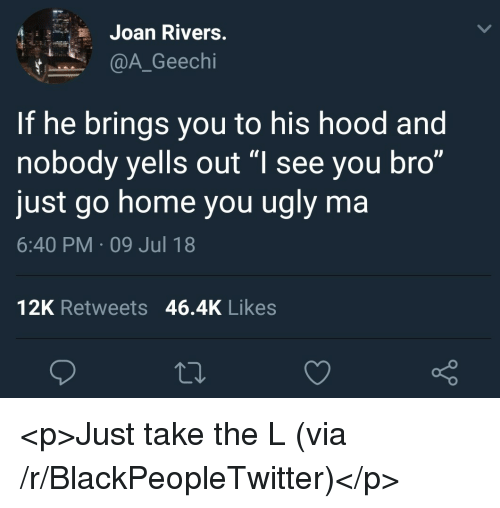 "Blackpeopletwitter, Take the L, and Ugly: Joan Rivers  @A_Geechi  If he brings you to his hood and  nobody yells out ""l see you bro""  just go home you ugly ma  6:40 PM 09 Jul 18  12K Retweets 46.4K Likes <p>Just take the L (via /r/BlackPeopleTwitter)</p>"