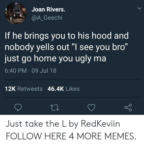 """Take the L: Joan Rivers  @A_Geechi  If he brings you to his hood and  nobody yells out """"l see you bro""""  just go home you ugly ma  6:40 PM 09 Jul 18  12K Retweets 46.4K Likes Just take the L by RedKeviin FOLLOW HERE 4 MORE MEMES."""