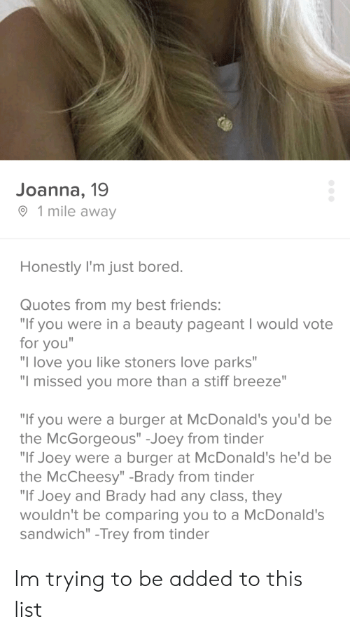 """Joeys: Joanna, 19  1 mile away  Honestly I'm just bored.  Quotes from my best friends:  """"If you were in a beauty pageant I would vote  for you""""  """"I love you like stoners love parks""""  """"I missed you more than a stiff breeze""""  """"If you were a burger at McDonald's you'd be  the McGorgeous"""" -Joey from tinder  """"If Joey were a burger at McDonald's he'd be  the McCheesy"""" -Brady from tinder  """"If Joey and Brady had any class, they  wouldn't be comparing you to a McDonald's  sandwich"""" -Trey from tinder Im trying to be added to this list"""