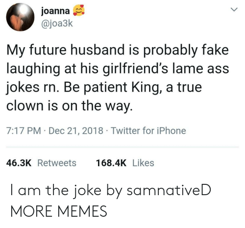 Lame Ass: Joanna  @joa3k  My future husband is probably fake  laughing at his girlfriend's lame ass  jokes rn. Be patient King, a true  clown is on the way  7:17 PM Dec 21, 2018 Twitter for iPhone  46.3K Retweets  168.4K Likes I am the joke by samnativeD MORE MEMES