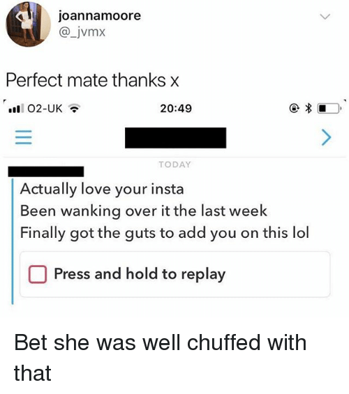 Lol, Love, and Today: joannamoore  @_jvmx  Perfect mate thanks x  20:49  TODAY  Actually love your insta  Been wanking over it the last week  Finally got the guts to add you on this lol  Press and hold to replay Bet she was well chuffed with that