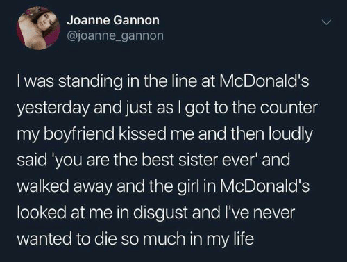 you are the best: Joanne Gannon  @joanne gannon  I was standing in the line at McDonald's  yesterday and just as I got to the counter  my boyfriend kissed me and then loudly  said 'you are the best sister ever' and  walked away and the girl in McDonald's  looked at me in disgust and I've never  wanted to die so much in my life