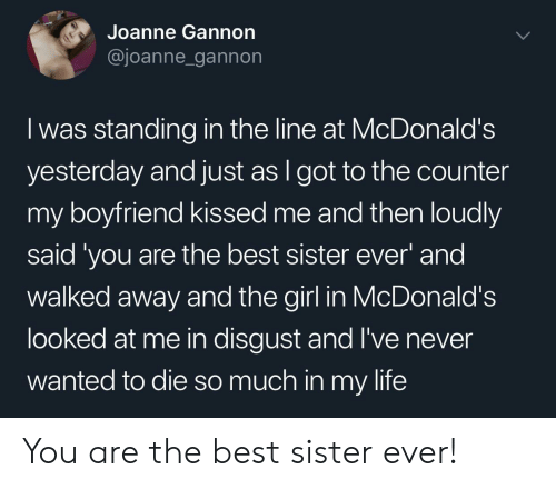 you are the best: Joanne Gannon  @joanne_gannon  I was standing in the line at McDonald's  yesterday and just as I got to the counter  my boyfriend kissed me and then loudly  said 'you are the best sister ever and  walked away and the girl in McDonald's  looked at me in disgust and I've never  wanted to die so much in my life You are the best sister ever!