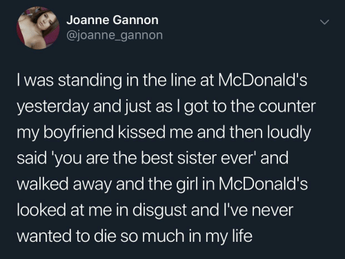 i got: Joanne Gannon  @joanne_gannon  I was standing in the line at McDonald's  yesterday and just as I got to the counter  my boyfriend kissed me and then loudly  said 'you are the best sister ever' and  walked away and the girl in McDonald's  looked at me in disgust and l've never  wanted to die so much in my life