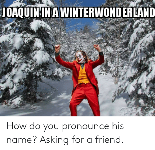 how do you pronounce: JOAQUIN IN A WINTERWONDERLAND How do you pronounce his name? Asking for a friend.