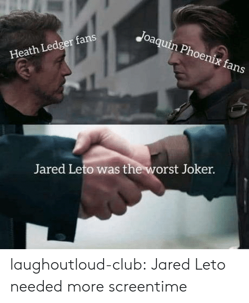 ledger: Joaquin Phoenix fans  Heath Ledger fans  Jared Leto was the worst Joker. laughoutloud-club:  Jared Leto needed more screentime