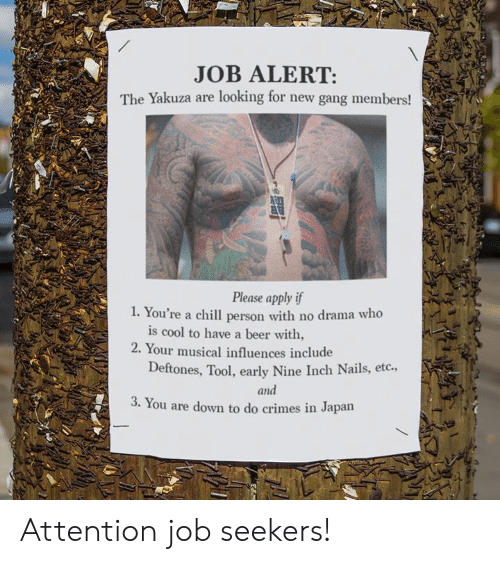 No Drama: JOB ALERT:  The Yakuza are looking for new gang members!  Please apply if  . You're a chill person with no drama who  is cool to have a beer with,  2. Your musical influences include  Deftones, Tool, early Nine Inch Nails, etc.,  and  3. You are down to do crimes in Japarn Attention job seekers!