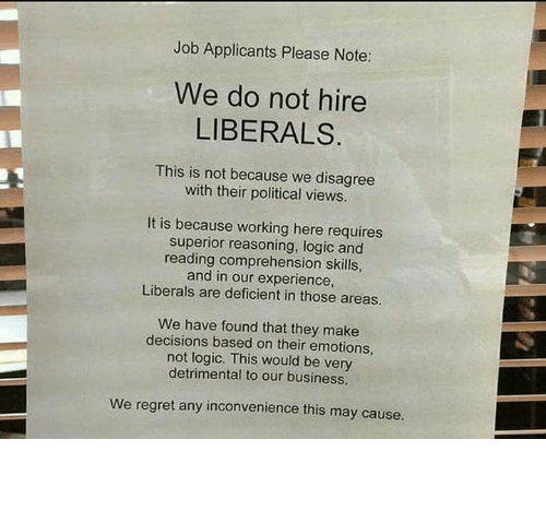 Logic, Memes, and Regret: Job Applicants Please Note:  We do not hire  LIBERALS  This is not because we disagree  with their political views.  It is because working here requires  superior reasoning, logic and  reading comprehension skills,  and in our experience,  Liberals are deficient in those areas.  We have found that they make  decisions based on their emotions,  not logic. This would be very  detrimental to our business.  We regret any inconvenience this may cause. 🖒🖒🖒
