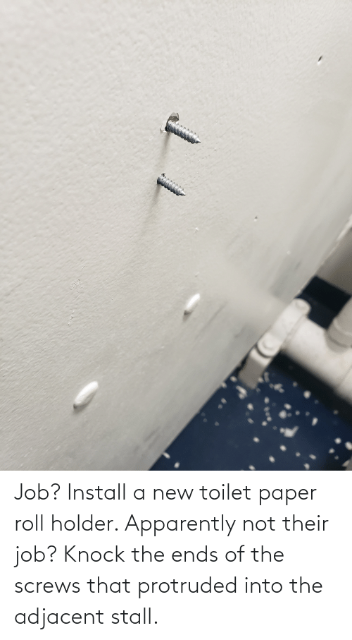 toilet-paper-roll: Job? Install a new toilet paper roll holder. Apparently not their job? Knock the ends of the screws that protruded into the adjacent stall.