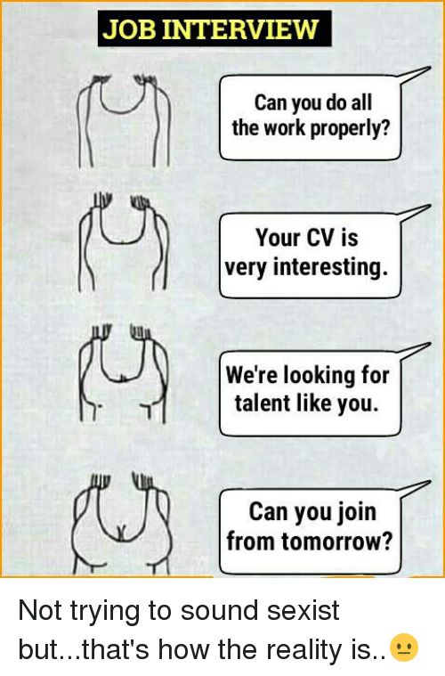 Job Interview, Memes, and Work: JOB INTERVIEW  Can you do all  the work properly?  Your CV is  very interesting  We're looking for  talent like you.  Can you join  from tomorrow? Not trying to sound sexist but...that's how the reality is..😐