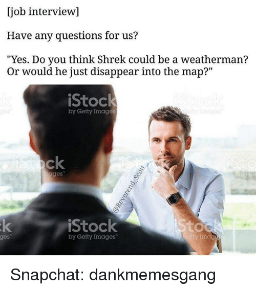 "Job Interview, Memes, and Shrek: [job interview]  Have any questions for us?  ""Yes. Do you think Shrek could be a weatherman?  Or would he just disappear into the map?""  iStock  by Getty Images  ages  iStock  by Getty Images  tty Imag  ges Snapchat: dankmemesgang"