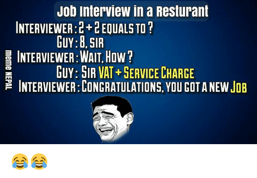 Job Interview, Nepali, and Gota: Job Interview in a Resturant  INTERVIEWER: +LEQUALS TO  GUY: B. SIR  INTERVIEWER:WAIT HOW  HUY: SIR VAT+ SERVICECHARGE  INTERVIEWER:CONCRATULATIONS. YOU GOTA NEW JOB 😂😂