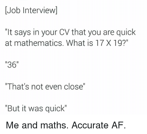 "Af, Job Interview, and Memes: Job Interview]  ""It says in your CV that you are quick  at mathematics. What is 17 X 19?""  ""36""  ""That's not even close""  ""But it was quick"" Me and maths. Accurate AF."