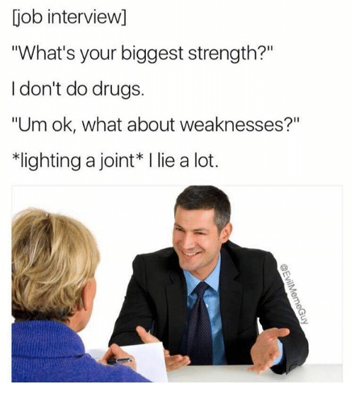 "Job Interview, Memes, and Drug: job interview)  iWhat's your biggest strength?""  I don't do drugs  ""Um ok, what about weaknesses?""  *lighting a joint I lie a lot."