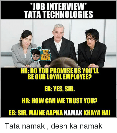 Job Interview, Memes, and Technology: JOB INTERVIEW  TATA TECHNOLOGIES  THE  ENGINEER  HR: DO YOU PROMISE US YOU'LL  BE OUR LOYAL EMPLOYEE?  EB:YES, SIR.  HR: How CAN WE TRUST YOU?  EB: SIR, MAINE AAPKANAMAK KHAYA HAI Tata namak , desh ka namak