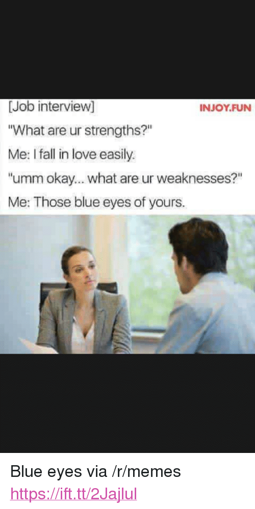 "Fall, Job Interview, and Love: [Job interview]  What are ur strengths?""  Me: I fall in love easily.  ""umm okay... what are ur weaknesses?""  Me: Those blue eyes of yours.  INJOY.FUN <p>Blue eyes via /r/memes <a href=""https://ift.tt/2Jajlul"">https://ift.tt/2Jajlul</a></p>"