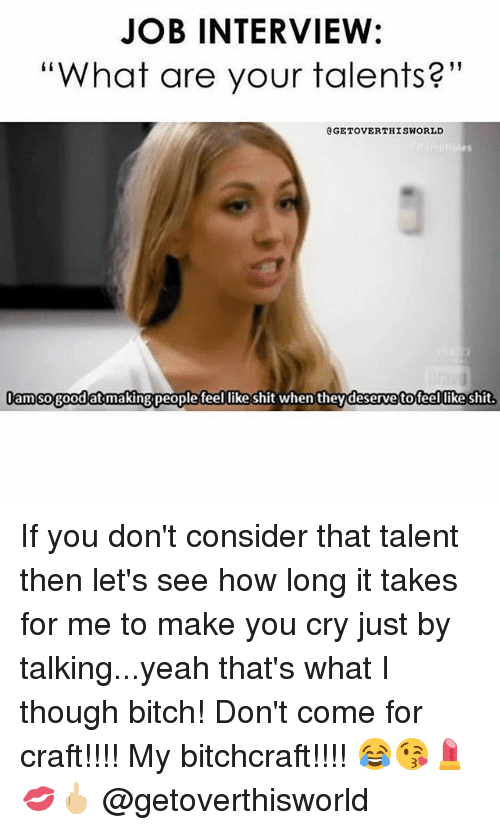 "Bitch, Job Interview, and Memes: JOB INTERVIEW:  ""What are your talents?""  GETOVERTHISWORLD  am sogood at makingpeoplefeel like shit when theydeserve tofeel likeshit  Jamso goodat makingpeople teel likeshit when theydeservetoteel likeshit. If you don't consider that talent then let's see how long it takes for me to make you cry just by talking...yeah that's what I though bitch! Don't come for craft!!!! My bitchcraft!!!! 😂😘💄💋🖕🏼 @getoverthisworld"