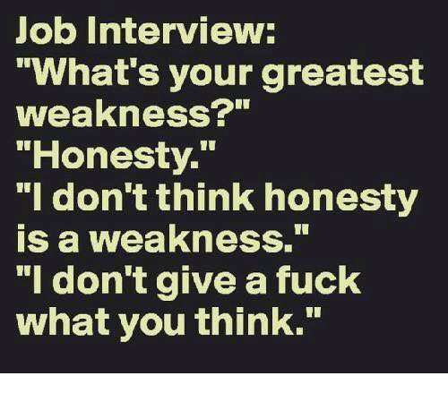 "Dank, I Dont Give a Fuck, and Job Interview: Job Interview:  ""What's your greatest  weakness?""  ""Honesty.  ""I don't think honesty  is a weakness.  ""I don't give a fuck  what you think."""