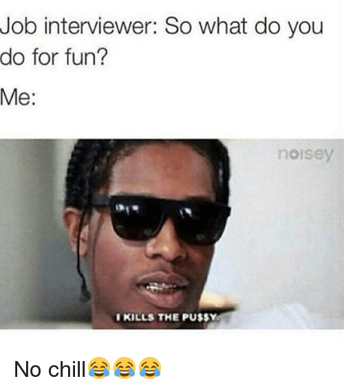 Noisey: Job interviewer: So what do you  do for fun?  Me  noisey  I KILLS THE PU$$Y No chill😂😂😂