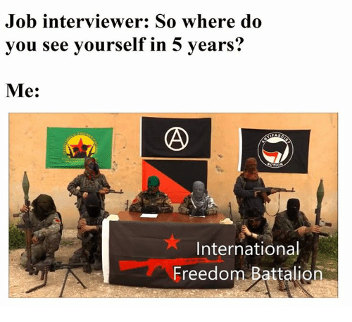 International, Sassy Socialast, and Freedom: Job interviewer: So where do  vou see vourself in 5 vears?  Me:  International  Freedom Battalion