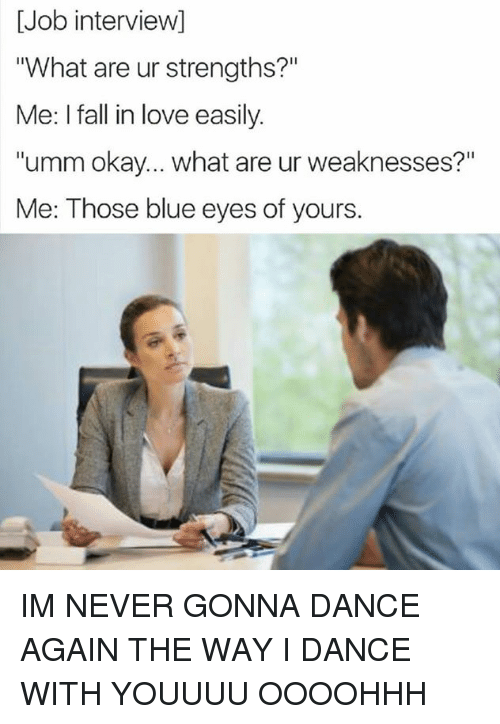 """Dank Memes: [Job interviewI  """"What are ur strengths?""""  Me: I fall in love easily.  """"umm okay... what are ur weaknesses?""""  Me: Those blue eyes of yours IM NEVER GONNA DANCE AGAIN THE WAY I DANCE WITH YOUUUU OOOOHHH"""