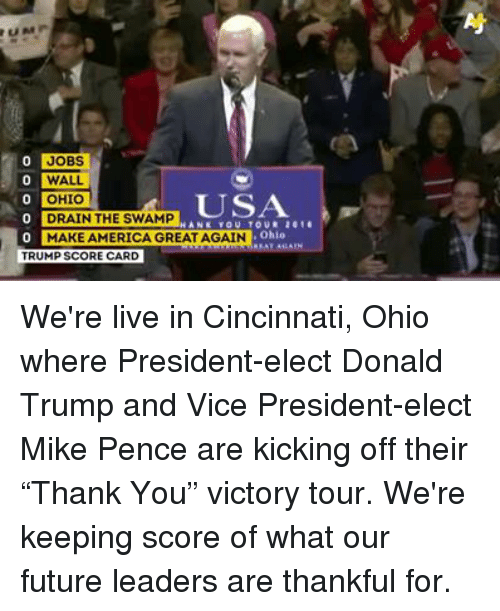 """Make America Great Again Trump: JOBS  0 WALL  OHIO  o DRAIN THE SWAMP  Li...  Ohio  MAKE AMERICA GREAT AGAIN  TRUMP SCORECARD We're live in Cincinnati, Ohio where President-elect Donald Trump and Vice President-elect Mike Pence are kicking off their """"Thank You"""" victory tour. We're keeping score of what our future leaders are thankful for."""