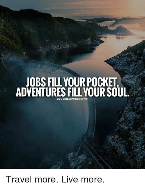 Memes, Jobs, and Live: JOBS FILL YOURPOCKET  ADVENTURES FILL YOUR SOUL.  OBUSINESSMINDSET 101 Travel more. Live more.