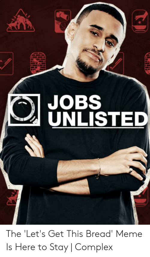 Rise And Grind Meme: JOBS  UNLISTED The 'Let's Get This Bread' Meme Is Here to Stay | Complex