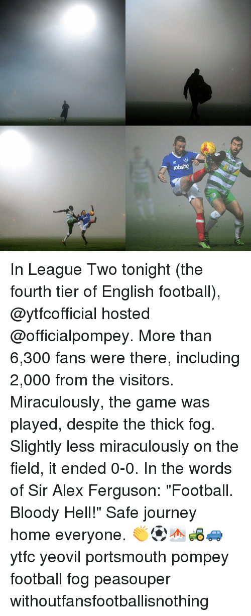 "pompey: Jobsite In League Two tonight (the fourth tier of English football), @ytfcofficial hosted @officialpompey. More than 6,300 fans were there, including 2,000 from the visitors. Miraculously, the game was played, despite the thick fog. Slightly less miraculously on the field, it ended 0-0. In the words of Sir Alex Ferguson: ""Football. Bloody Hell!"" Safe journey home everyone. 👏⚽️🌫🚜🚙 ytfc yeovil portsmouth pompey football fog peasouper withoutfansfootballisnothing"