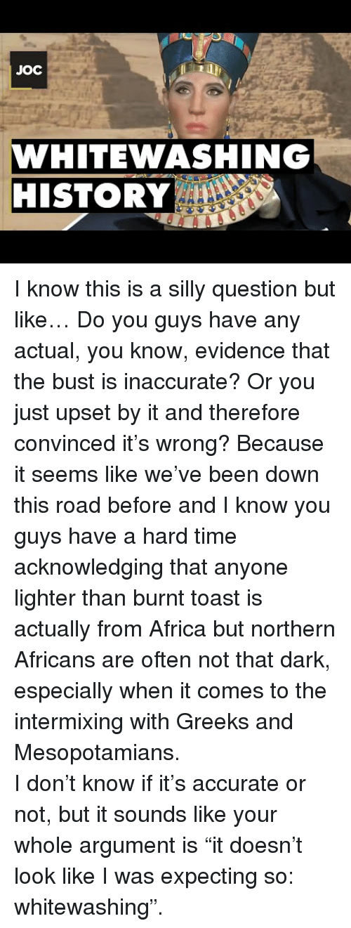 """Burnt Toast: JOC  WHITEWASHING  HISTORY <p>I know this is a silly question but like… Do you guys have any actual, you know, evidence that the bust is inaccurate? Or you just upset by it and therefore convinced it's wrong? Because it seems like we've been down this road before and I know you guys have a hard time acknowledging that anyone lighter than burnt toast is actually from Africa but northern Africans are often not that dark, especially when it comes to the intermixing with Greeks and Mesopotamians. </p>  <p>I don't know if it's accurate or not, but it sounds like your whole argument is """"it doesn't look like I was expecting so: whitewashing"""".</p>"""