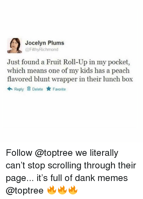 Dank, Memes, and Kids: Jocelyn Plums  FilthyRichmond  Just found a Fruit Roll-Up in my pocket,  which means one of my kids has a peach  flavored blunt wrapper in their lunch box  令Reply Delete ★ Favorite Follow @toptree we literally can't stop scrolling through their page... it's full of dank memes @toptree 🔥🔥🔥